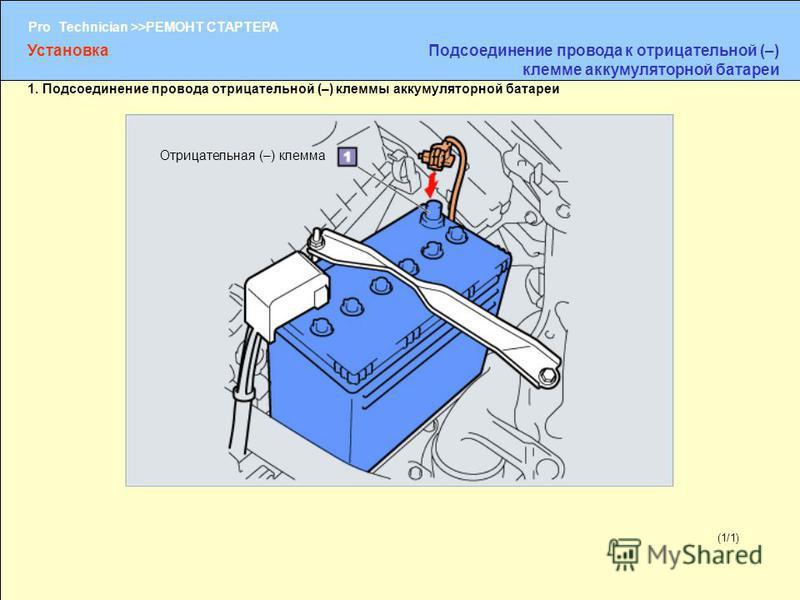 (1/2) Pro Technician >>РЕМОНТ СТАРТЕРА (1/1) Отрицательная (–) клемма Установка Подсоединение провода к отрицательной (–) клемме аккумуляторной батареи 1. Подсоединение провода отрицательной (–) клеммы аккумуляторной батареи
