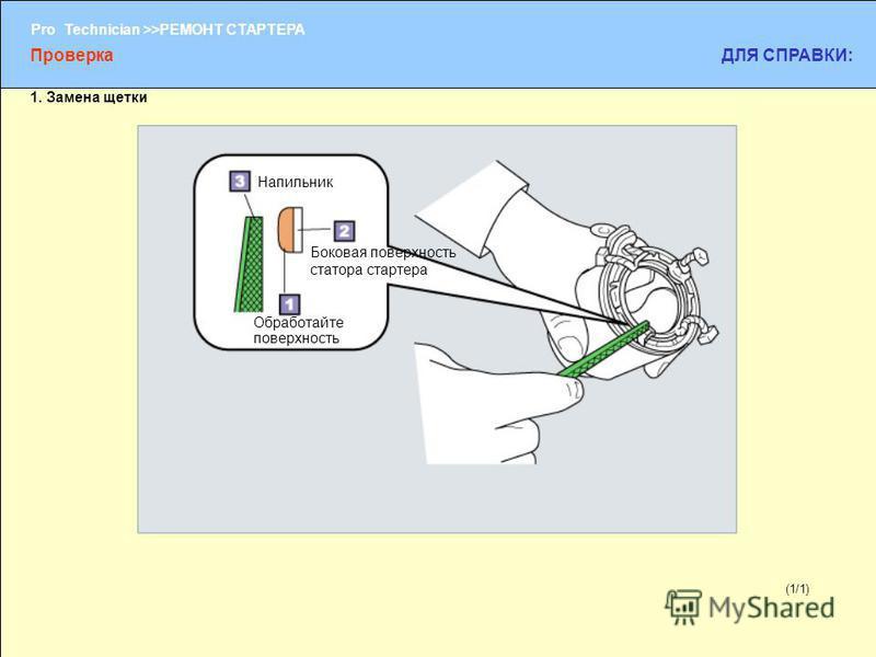 (1/2) Pro Technician >>РЕМОНТ СТАРТЕРА (1/1) Обработайте поверхность Боковая поверхность статора стартера Напильник ПроверкаДЛЯ СПРАВКИ: 1. Замена щетки