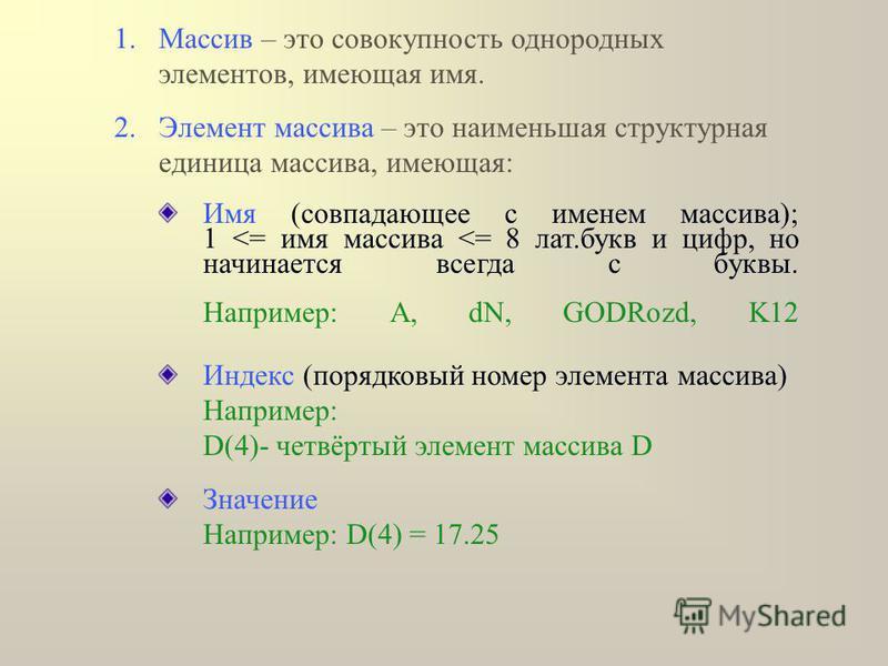 1. Массив – это совокупность однородных элементов, имеющая имя. 2. Элемент массива – это наименьшая структурная единица массива, имеющая: Имя (совпадающее с именем массива); 1 <= имя массива <= 8 лат.букв и цифр, но начинается всегда с буквы. Наприме