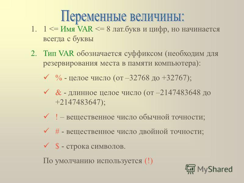 1.1 <= Имя VAR <= 8 лат.букв и цифр, но начинается всегда с буквы 2. Тип VAR обозначается суффиксом (необходим для резервирования места в памяти компьютера): % - целое число (от –32768 до +32767); & - длинное целое число (от –2147483648 до +214748364