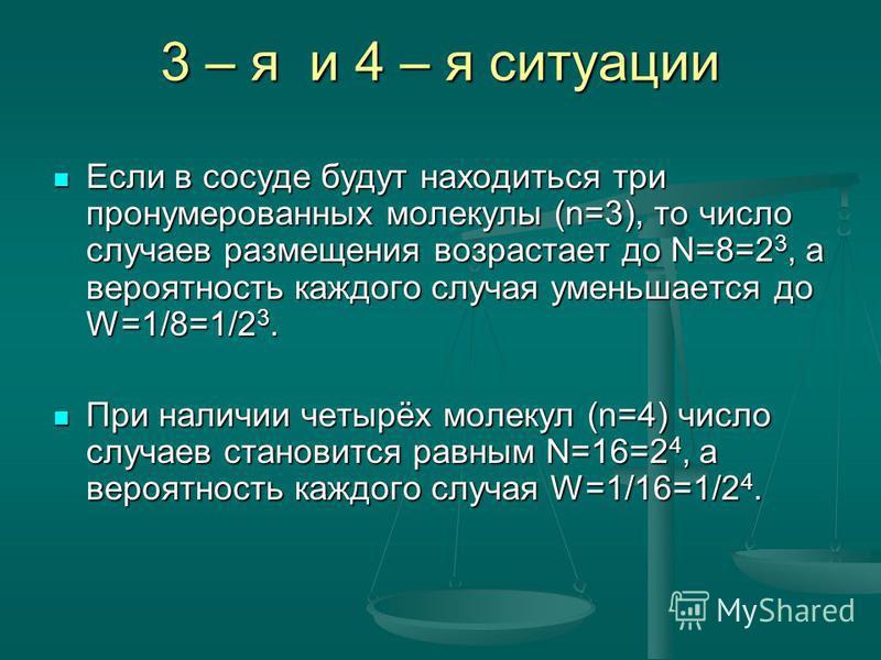 3 – я и 4 – я ситуации Если в сосуде будут находиться три пронумерованных молекулы (n=3), то число случаев размещения возрастает до N=8=2 3, а вероятность каждого случая уменьшается до W=1/8=1/2 3. Если в сосуде будут находиться три пронумерованных м