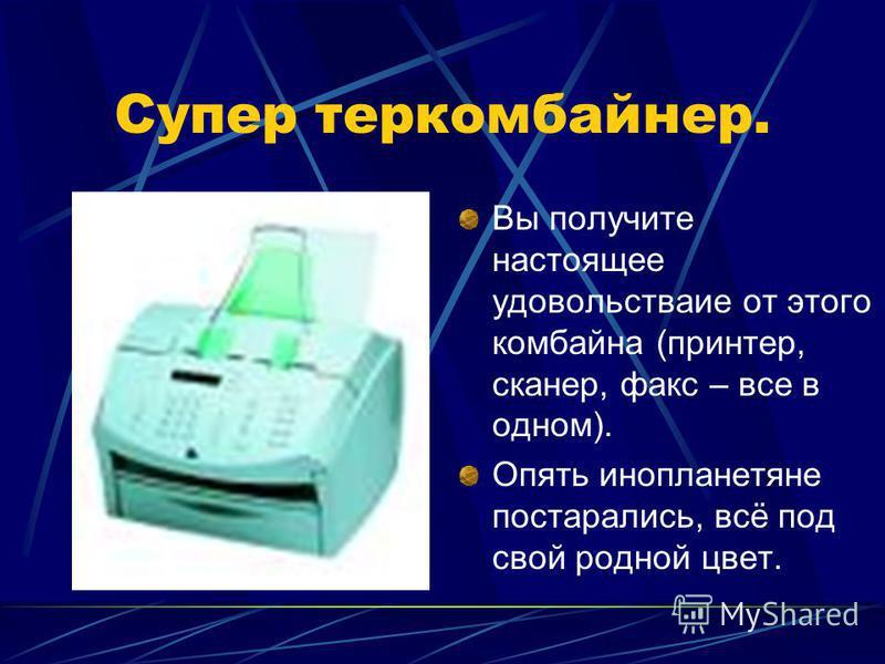 Супер тер комбайнер. Вы получите настоящее удовольстваие от этого комбайна (принтер, сканер, факс – все в одном). Опять инопланетяне постарались, всё под свой родной цвет.