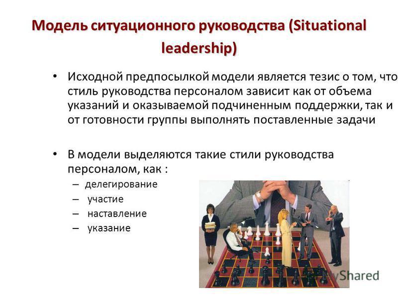 Модель ситуационного руководства (Situational leadership) Исходной предпосылкой модели является тезис о том, что стиль руководства персоналом зависит как от объема указаний и оказываемой подчиненным поддержки, так и от готовности группы выполнять пос