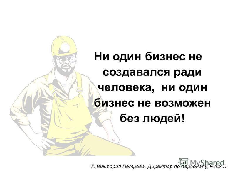 Ни один бизнес не создавался ради человека, ни один бизнес не возможен без людей! © Виктория Петрова, Директор по персоналу, РУСАЛ