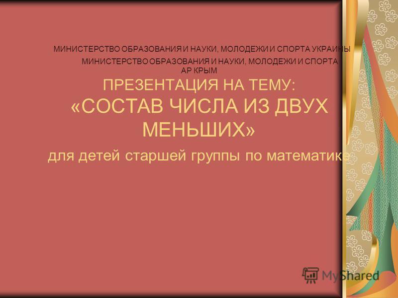 МИНИСТЕРСТВО ОБРАЗОВАНИЯ И НАУКИ, МОЛОДЕЖИ И СПОРТА УКРАИНЫ МИНИСТЕРСТВО ОБРАЗОВАНИЯ И НАУКИ, МОЛОДЕЖИ И СПОРТА АР КРЫМ ПРЕЗЕНТАЦИЯ НА ТЕМУ: «СОСТАВ ЧИСЛА ИЗ ДВУХ МЕНЬШИХ» для детей старшей группы по математике