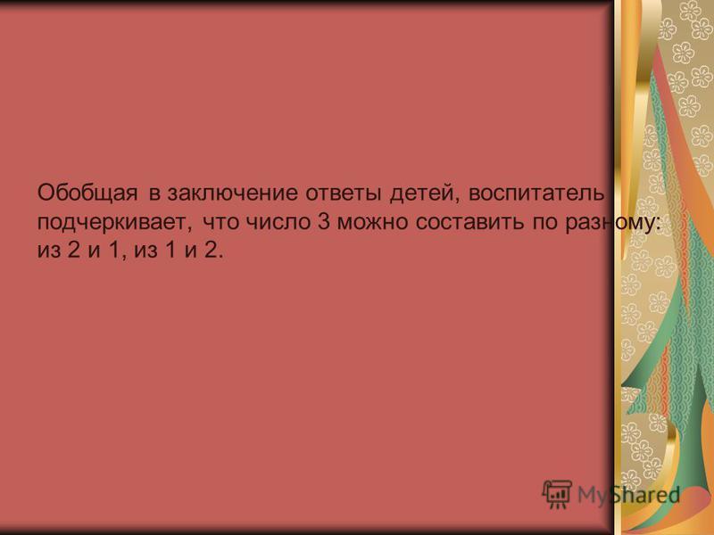 Обобщая в заключение ответы детей, воспитатель подчеркивает, что число 3 можно составить по разному: из 2 и 1, из 1 и 2.
