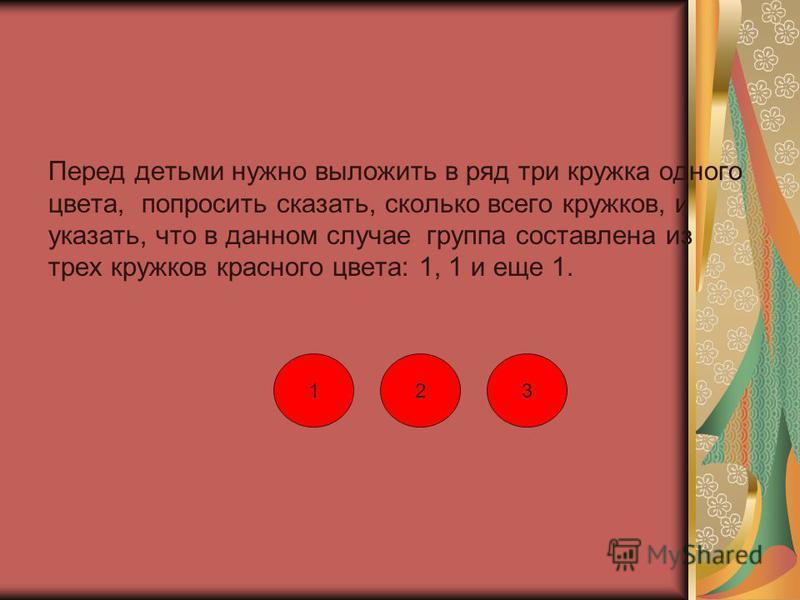Перед детьми нужно выложить в ряд три кружка одного цвета, попросить сказать, сколько всего кружков, и указать, что в данном случае группа составлена из трех кружков красного цвета: 1, 1 и еще 1. 123