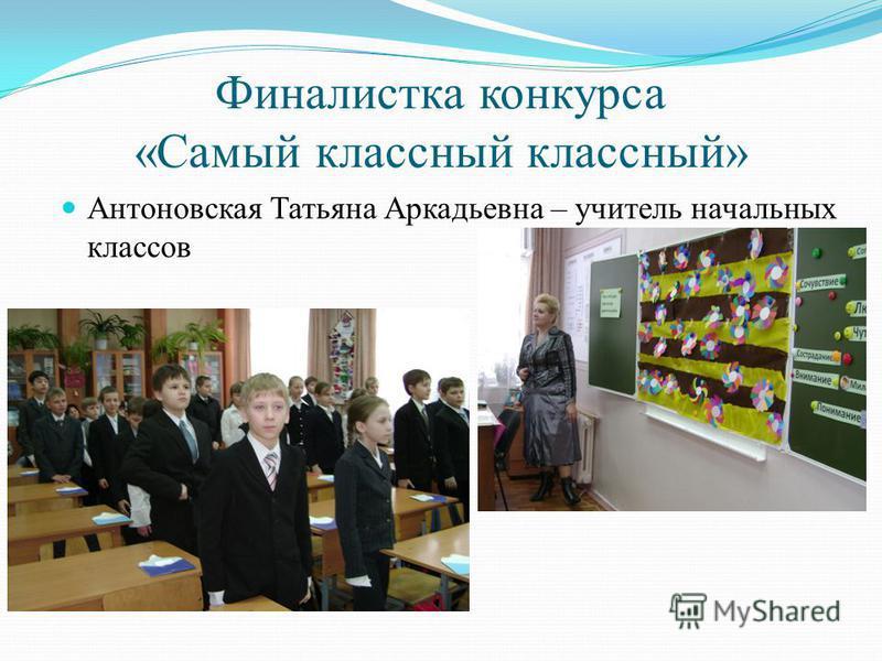 Финалистка конкурса «Самый классный классный» Антоновская Татьяна Аркадьевна – учитель начальных классов