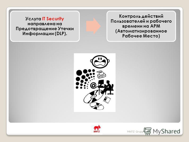 Услуга IT Security направлена на Предотвращение Утечки Информации (DLP). Контроль действий Пользователей и рабочего времени на АРМ (Автоматизированное Рабочее Место) MNTZ Gruppe2