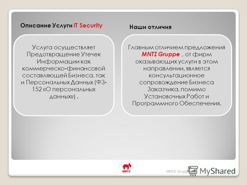Описание Услуги IT Security Наши отличия MNTZ Gruppe3 Услуга осуществляет Предотвращение Утечек Информации как коммерческо-финансовой составляющей Бизнеса, так и Персональных Данных (ФЗ- 152 «О персональных данных»). Главным отличием предложения MNTZ