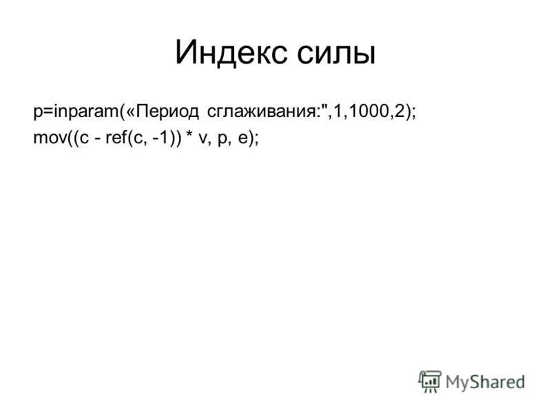 Индекс силы p=inparam(«Период сглаживания:,1,1000,2); mov((c - ref(c, -1)) * v, p, e);