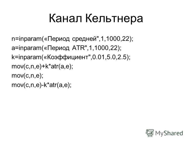 Канал Кельтнера n=inparam(«Период средней,1,1000,22); a=inparam(«Период ATR,1,1000,22); k=inparam(«Коэффициент,0.01,5.0,2.5); mov(c,n,e)+k*atr(a,e); mov(c,n,e); mov(c,n,e)-k*atr(a,e);