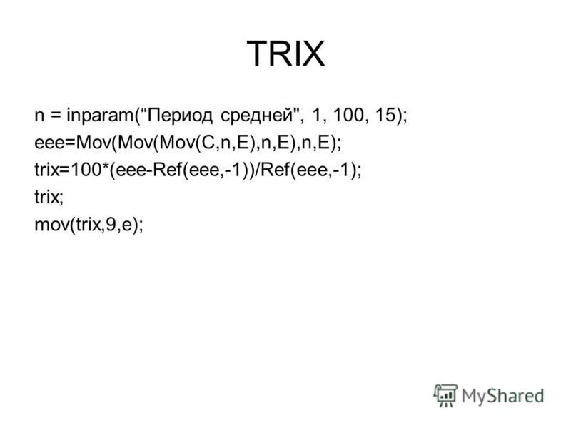 TRIX n = inparam(Период средней, 1, 100, 15); eee=Mov(Mov(Mov(C,n,E),n,E),n,E); trix=100*(eee-Ref(eee,-1))/Ref(eee,-1); trix; mov(trix,9,e);