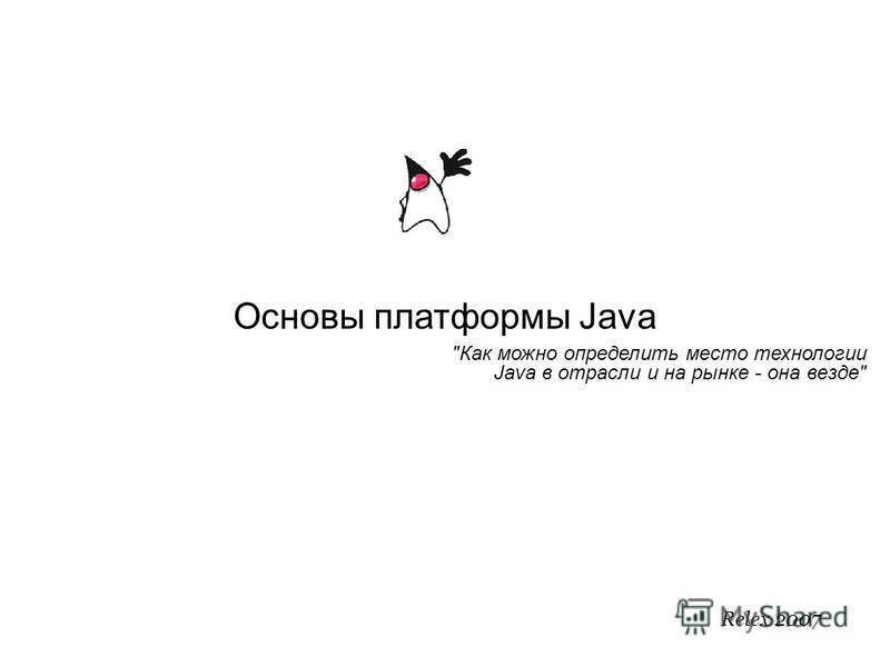 Основы платформы Java Как можно определить место технологии Java в отрасли и на рынке - она везде Relex 2007
