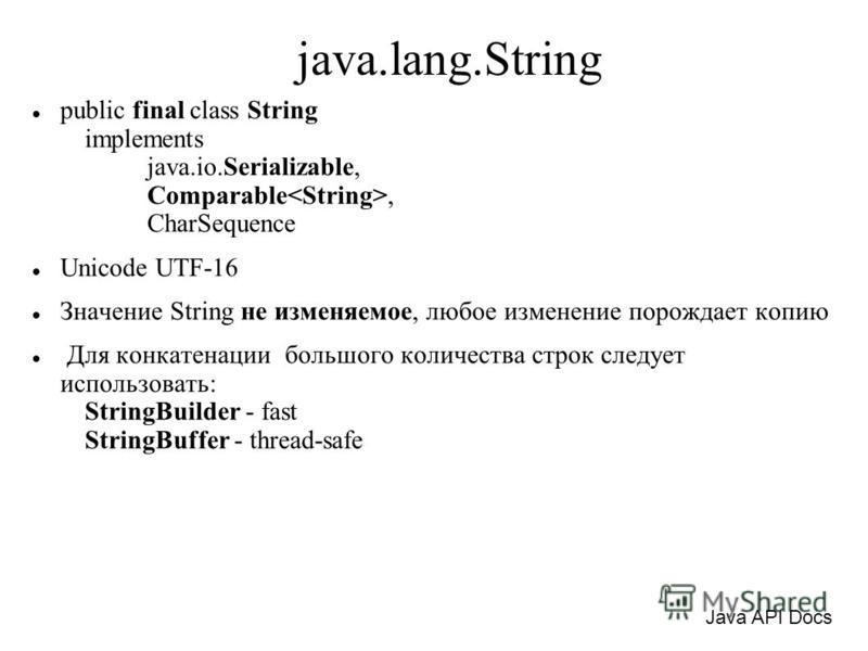 java.lang.String public final class String implements java.io.Serializable, Comparable, CharSequence Unicode UTF-16 Значение String не изменяемое, любое изменение порождает копию Для конкатенации большого количества строк следует использовать: String