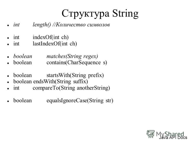 Структура String int length() //Количество символов int indexOf(int ch) int lastIndexOf(int ch) boolean matches(String regex) boolean contains(CharSequence s) boolean startsWith(String prefix) boolean endsWith(String suffix) int compareTo(String anot