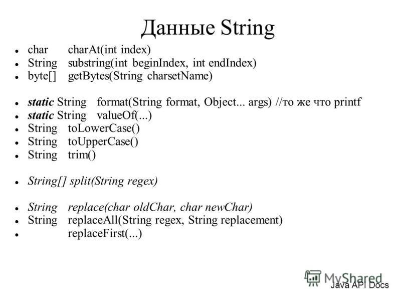 Данные String char charAt(int index) String substring(int beginIndex, int endIndex) byte[] getBytes(String charsetName) static String format(String format, Object... args) //то же что printf static String valueOf(...) String toLowerCase() String toUp