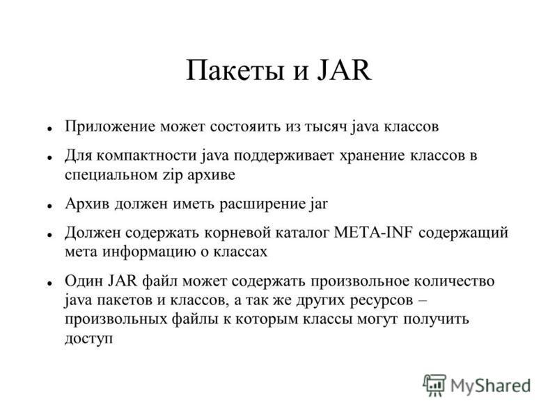 Пакеты и JAR Приложение может состояить из тысяч java классов Для компактности java поддерживает хранение классов в специальном zip архиве Архив должен иметь расширение jar Должен содержать корневой каталог META-INF содержащий мета информацию о класс