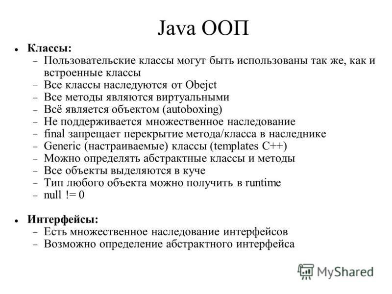 Java ООП Классы: Пользовательские классы могут быть использованы так же, как и встроенные классы Все классы наследуются от Obejct Все методы являются виртуальными Всё является объектом (autoboxing) Не поддерживается множественное наследование final з