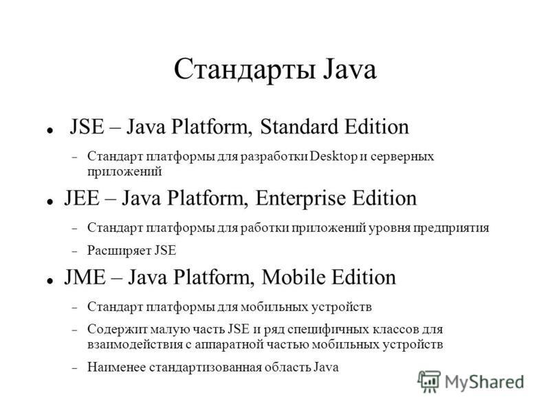 Стандарты Java JSE – Java Platform, Standard Edition Стандарт платформы для разработки Desktop и серверных приложений JEE – Java Platform, Enterprise Edition Стандарт платформы для работки приложений уровня предприятия Расширяет JSE JME – Java Platfo