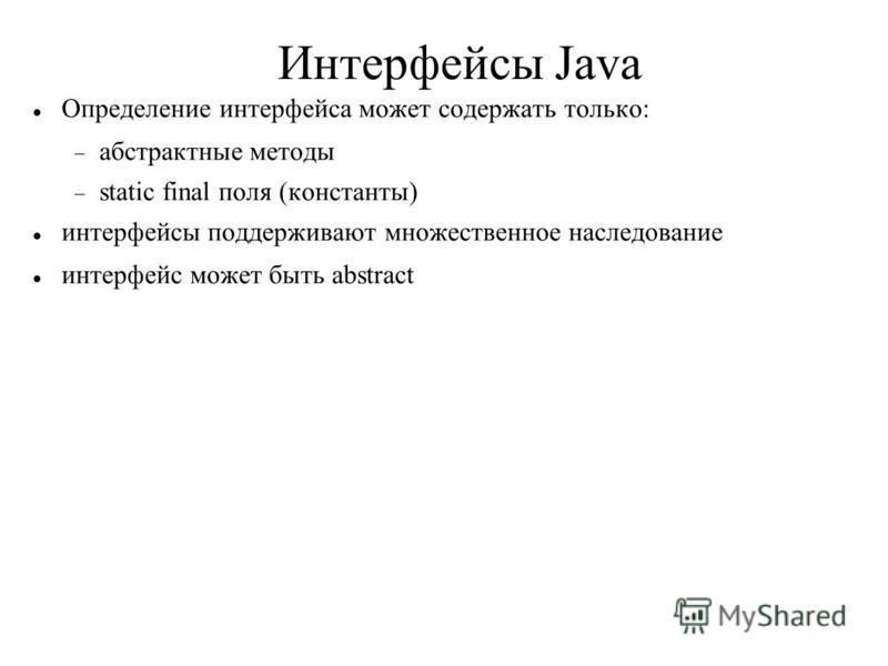 Интерфейсы Java Определение интерфейса может содержать только: абстрактные методы static final поля (константы) интерфейсы поддерживают множественное наследование интерфейс может быть abstract