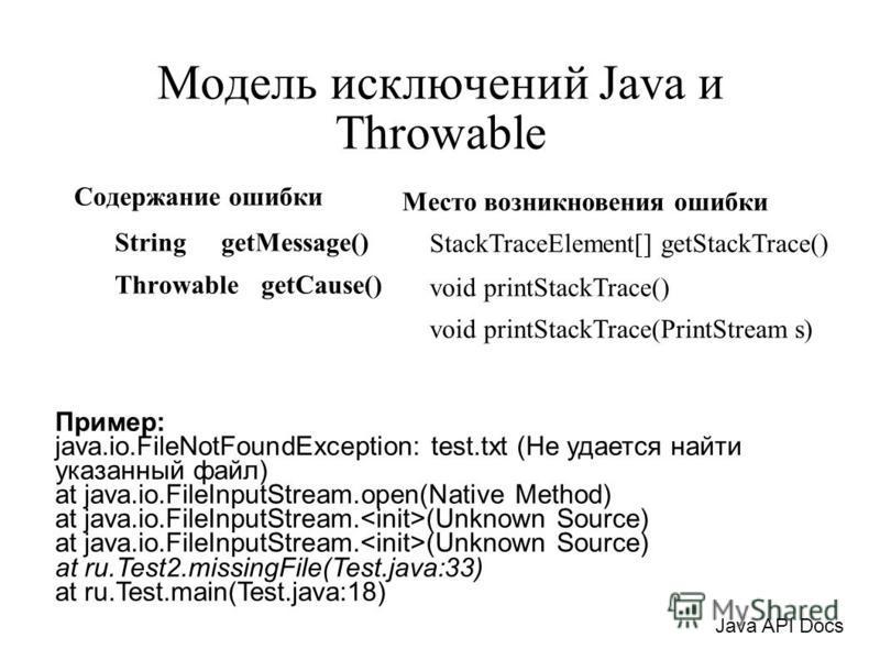 Модель исключений Java и Throwable Содержание ошибки String getMessage() Throwable getCause() Пример: java.io.FileNotFoundException: test.txt (Не удается найти указанный файл) at java.io.FileInputStream.open(Native Method) at java.io.FileInputStream.