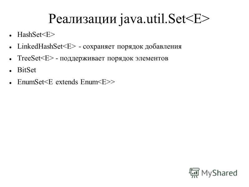Реализации java.util.Set HashSet LinkedHashSet - сохраняет порядок добавления TreeSet - поддерживает порядок элементов BitSet EnumSet >