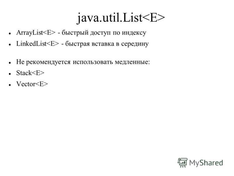 java.util.List ArrayList - быстрый доступ по индексу LinkedList - быстрая вставка в середину Не рекомендуется использовать медленные: Stack Vector