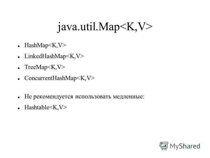 java.util.Map HashMap LinkedHashMap TreeMap ConcurrentHashMap Не рекомендуется использовать медленные: Hashtable