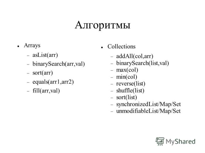 Алгоритмы Arrays asList(arr) binarySearch(arr,val) sort(arr) equals(arr1,arr2) fill(arr,val) Collections addAll(col,arr) binarySearch(list,val) max(col) min(col) reverse(list) shuffle(list) sort(list) synchronizedList/Map/Set unmodifiableList/Map/Set