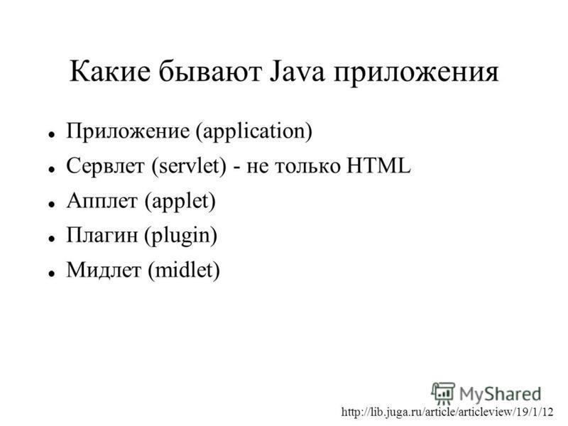 Какие бывают Java приложения Приложение (application) Сервлет (servlet) - не только HTML Апплет (applet) Плагин (plugin) Мидлет (midlet) http://lib.juga.ru/article/articleview/19/1/12