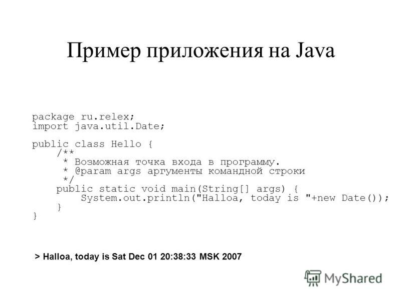 Пример приложения на Java package ru.relex; import java.util.Date; public class Hello { /** * Возможная точка входа в программу. * @param args аргументы командной строки */ public static void main(String[] args) { System.out.println(