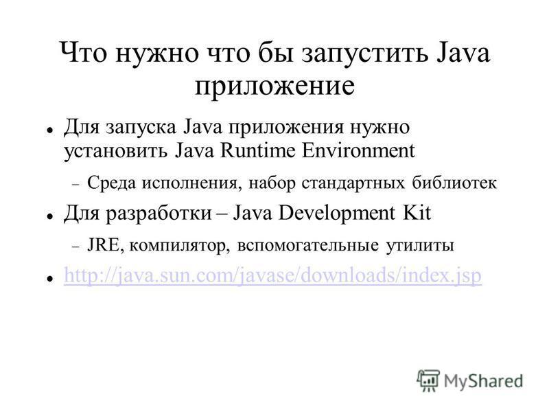 Для запуска Java приложения нужно установить Java Runtime Environment Среда исполнения, набор стандартных библиотек Для разработки – Java Development Kit JRE, компилятор, вспомогательные утилиты http://java.sun.com/javase/downloads/index.jsp Что нужн