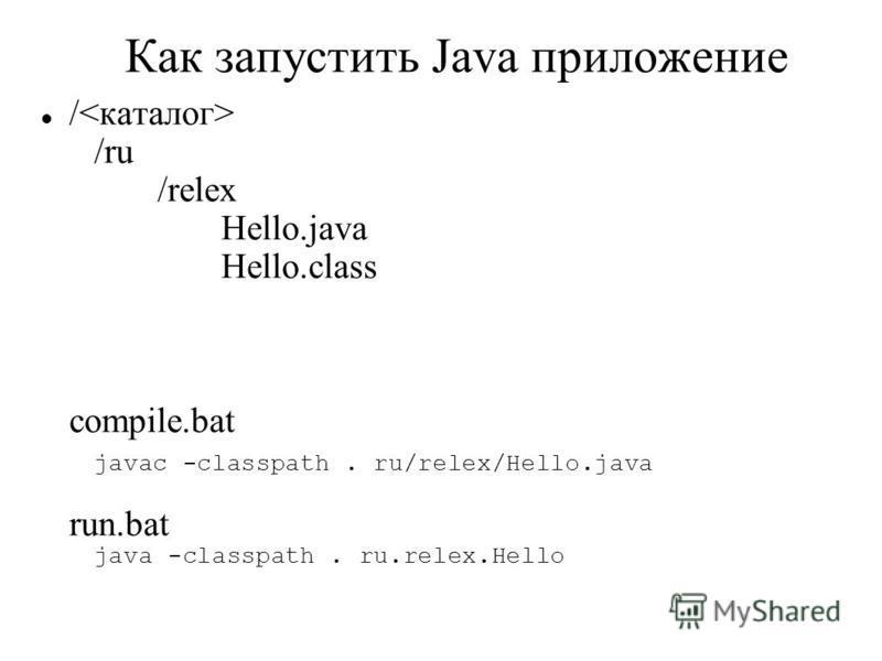 Как запустить Java приложение / /ru /relex Hello.java Hello.class compile.bat javac -classpath. ru/relex/Hello.java run.bat java -classpath. ru.relex.Hello