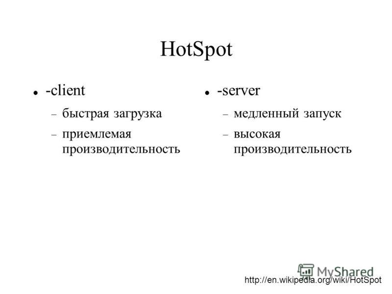 HotSpot -client быстрая загрузка приемлемая производительность -server медленный запуск высокая производительность http://en.wikipedia.org/wiki/HotSpot
