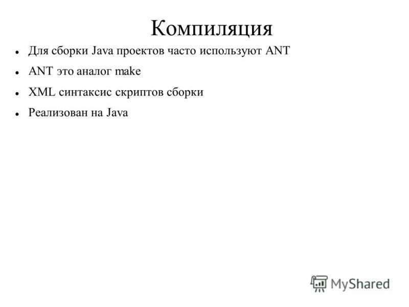 Компиляция Для сборки Java проектов часто используют ANT ANT это аналог make XML синтаксис скриптов сборки Реализован на Java