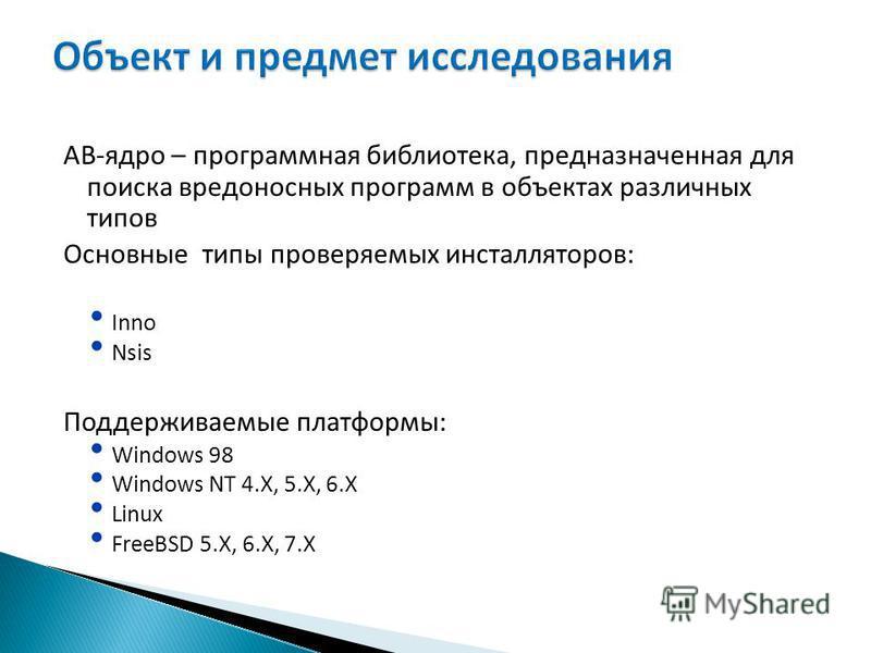 АВ-ядро – программная библиотека, предназначенная для поиска вредоносных программ в объектах различных типов Основные типы проверяемых инсталляторов: Inno Nsis Поддерживаемые платформы: Windows 98 Windows NT 4.X, 5.X, 6. X Linux FreeBSD 5.X, 6.X, 7.X