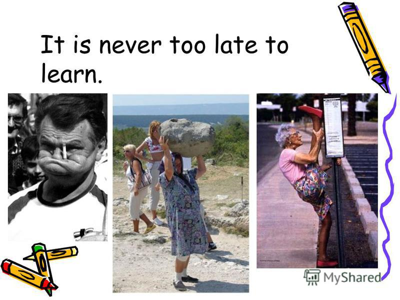 It is never too late to learn.