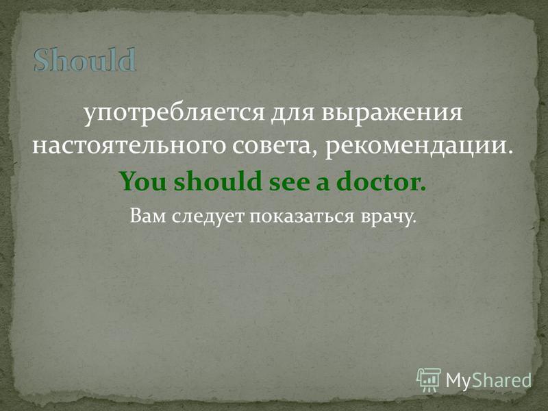 употребляется для выражения настоятельного совета, рекомендации. You should see a doctor. Вам следует показаться врачу.