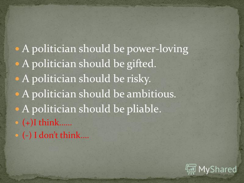 A politician should be power-loving A politician should be gifted. A politician should be risky. A politician should be ambitious. A politician should be pliable. (+)I think…… (-) I dont think….