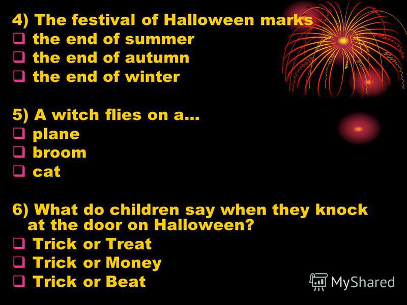 4) The festival of Halloween marks the end of summer the end of autumn the end of winter 5) A witch flies on a… plane broom cat 6) What do children say when they knock at the door on Halloween? Trick or Treat Trick or Money Trick or Beat