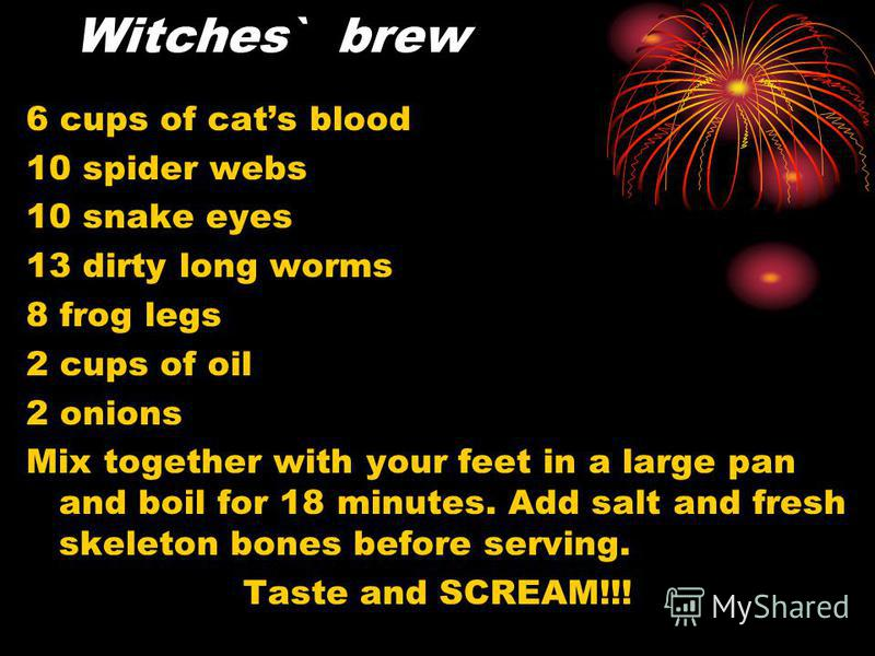 Witches` brew 6 cups of cats blood 10 spider webs 10 snake eyes 13 dirty long worms 8 frog legs 2 cups of oil 2 onions Mix together with your feet in a large pan and boil for 18 minutes. Add salt and fresh skeleton bones before serving. Taste and SCR