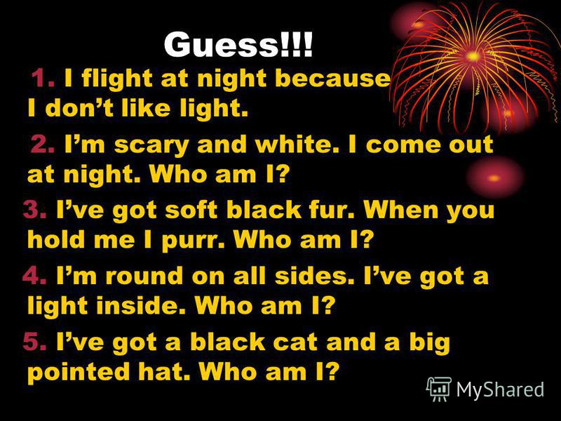 Guess!!! 1. I flight at night because I dont like light. 2. Im scary and white. I come out at night. Who am I? 3. Ive got soft black fur. When you hold me I purr. Who am I? 4. Im round on all sides. Ive got a light inside. Who am I? 5. Ive got a blac