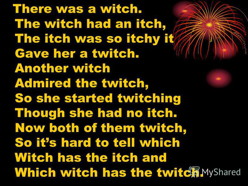 There was a witch. The witch had an itch, The itch was so itchy it Gave her a twitch. Another witch Admired the twitch, So she started twitching Though she had no itch. Now both of them twitch, So its hard to tell which Witch has the itch and Which w