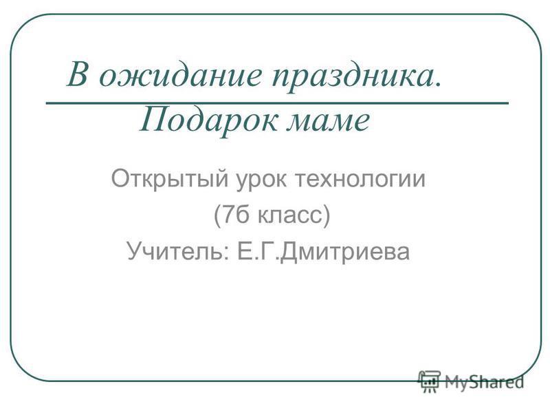 В ожидание праздника. Подарок маме Открытый урок технологии (7 б класс) Учитель: Е.Г.Дмитриева
