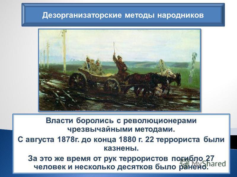 Дезорганизаторские методы народников Власти боролись с революционерами чрезвычайными методами. С августа 1878 г. до конца 1880 г. 22 террориста были казнены. За это же время от рук террористов погибло 27 человек и несколько десятков было ранено.