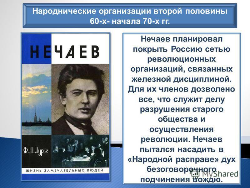 Народнические организации второй половины 60-х- начала 70-х гг. Нечаев планировал покрыть Россию сетью революционных организаций, связанных железной дисциплиной. Для их членов дозволено все, что служит делу разрушения старого общества и осуществления