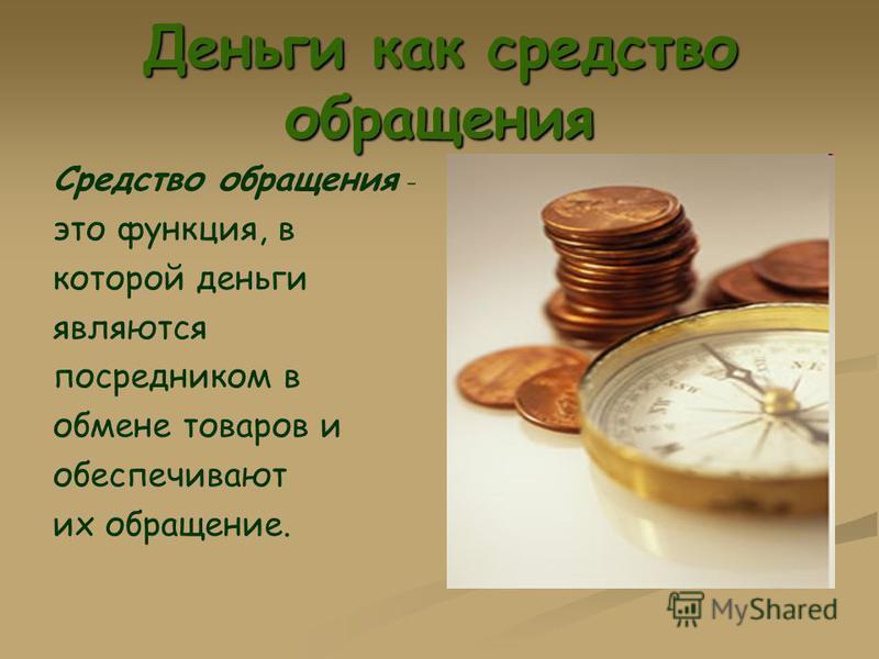 Деньги как средство обращения Средство обращения - это функция, в которой деньги являются посредником в обмене товаров и обеспечивают их обращение.