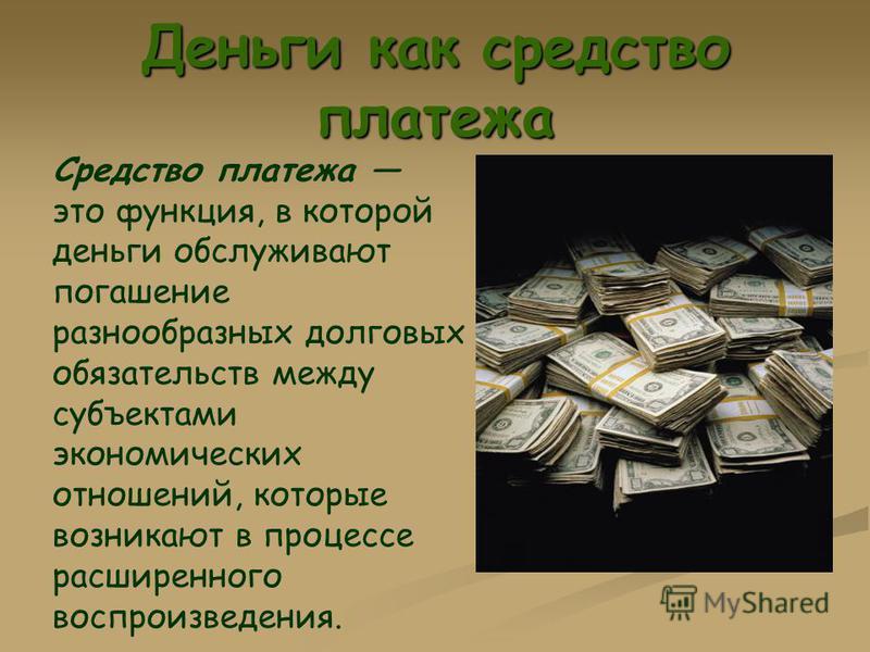Деньги как средство платежа Средство платежа это функция, в которой деньги обслуживают погашение разнообразных долговых обязательств между субъектами экономических отношений, которые возникают в процессе расширенного воспроизведения.
