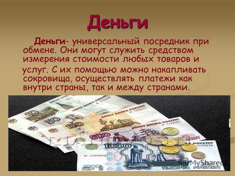 Деньги Деньги- универсальный посредник при обмене. Они могут служить средством измерения стоимости любых товаров и услуг. С их помощью можно накапливать сокровища, осуществлять платежи как внутри страны, так и между странами.